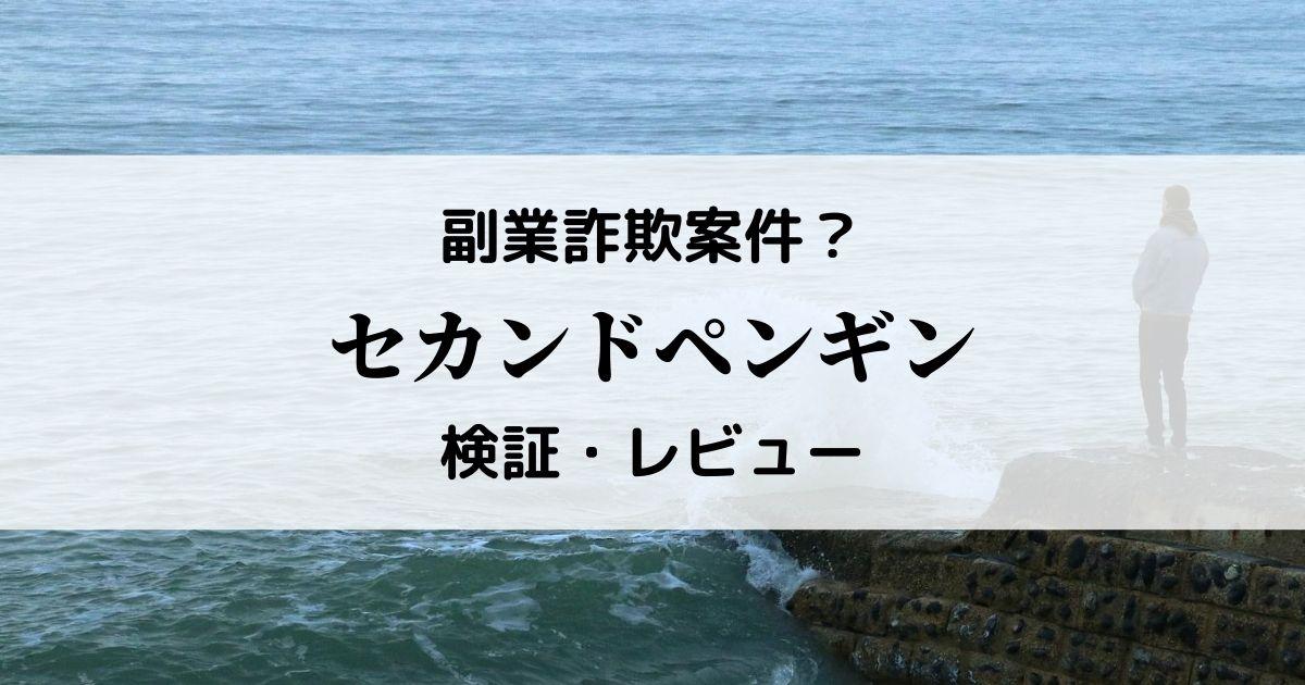 副業詐欺?second-penguin(セカンドペンギン)関係の案件を検証&レビュー!
